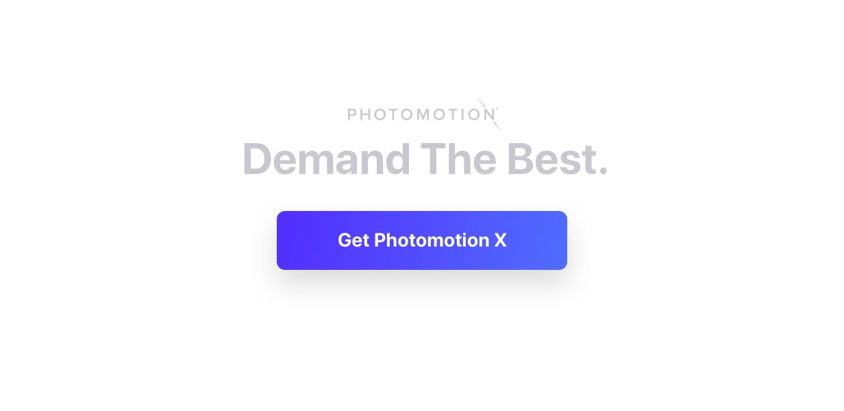 Demand the best. Get Photomotion X.