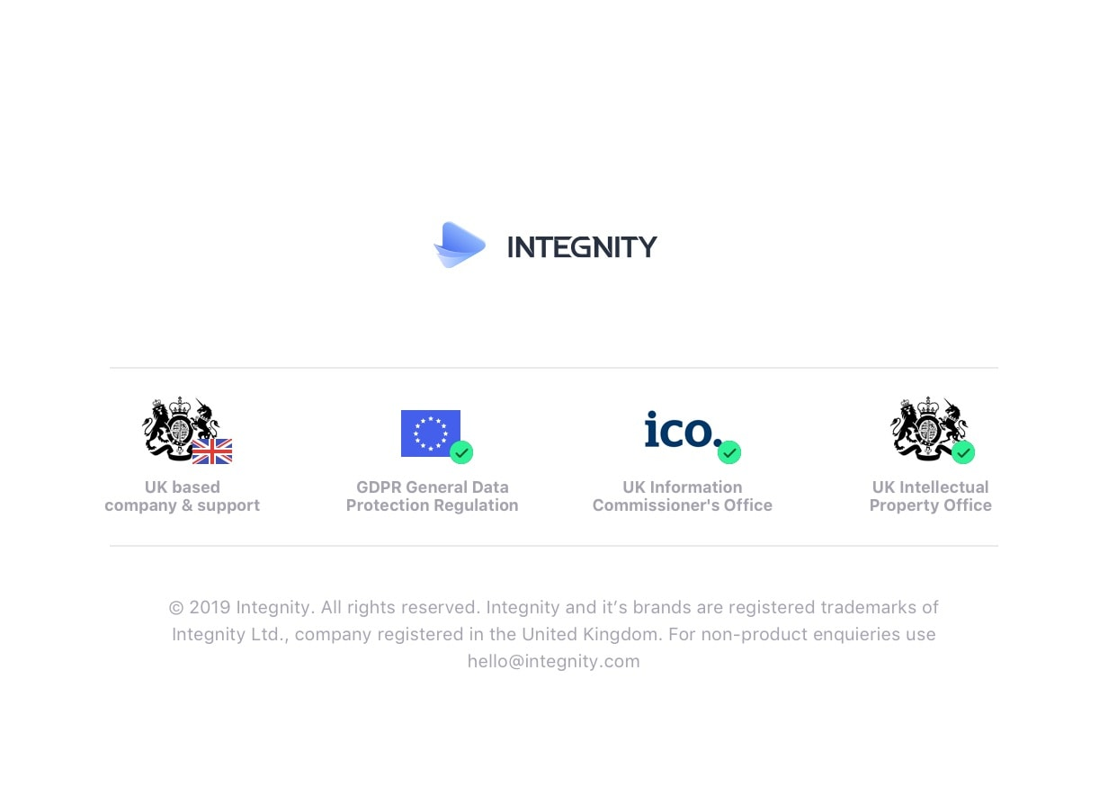 Integnity. UK based company & support. GDPR General Data Protection Regulation. UK Information Commissioner's Office. UK Intellectual Property Office. 2019 Integnity. All rights reserved. Integnity and it's brands are registered trademarks of Integnity Ltd., company registered in the United Kingdom. For non-product enquieries use hello@integnity.com